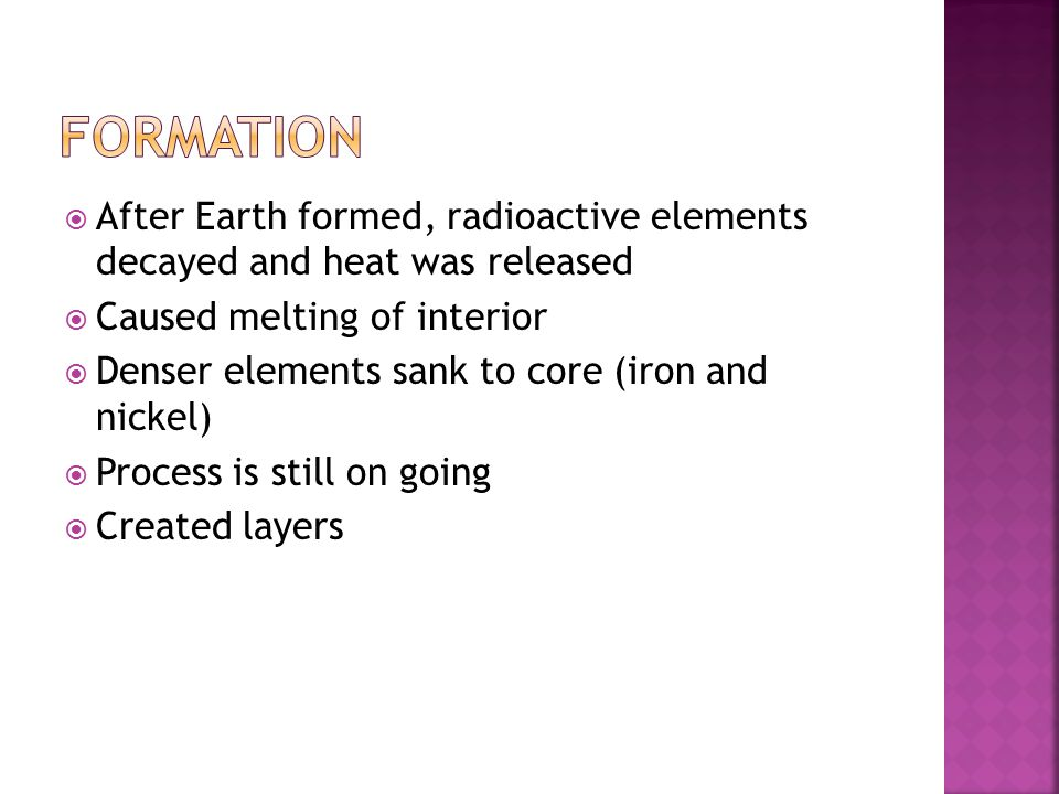 After Earth formed, radioactive elements decayed and heat was released  Caused melting of interior  Denser elements sank to core (iron and nickel)  Process is still on going  Created layers