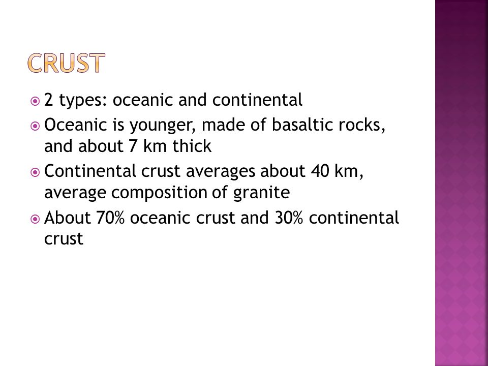  2 types: oceanic and continental  Oceanic is younger, made of basaltic rocks, and about 7 km thick  Continental crust averages about 40 km, average composition of granite  About 70% oceanic crust and 30% continental crust