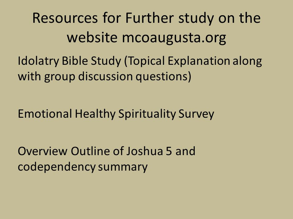 Idolatry Bible Study (Topical Explanation along with group discussion questions) Emotional Healthy Spirituality Survey Overview Outline of Joshua 5 and codependency summary Resources for Further study on the website mcoaugusta.org
