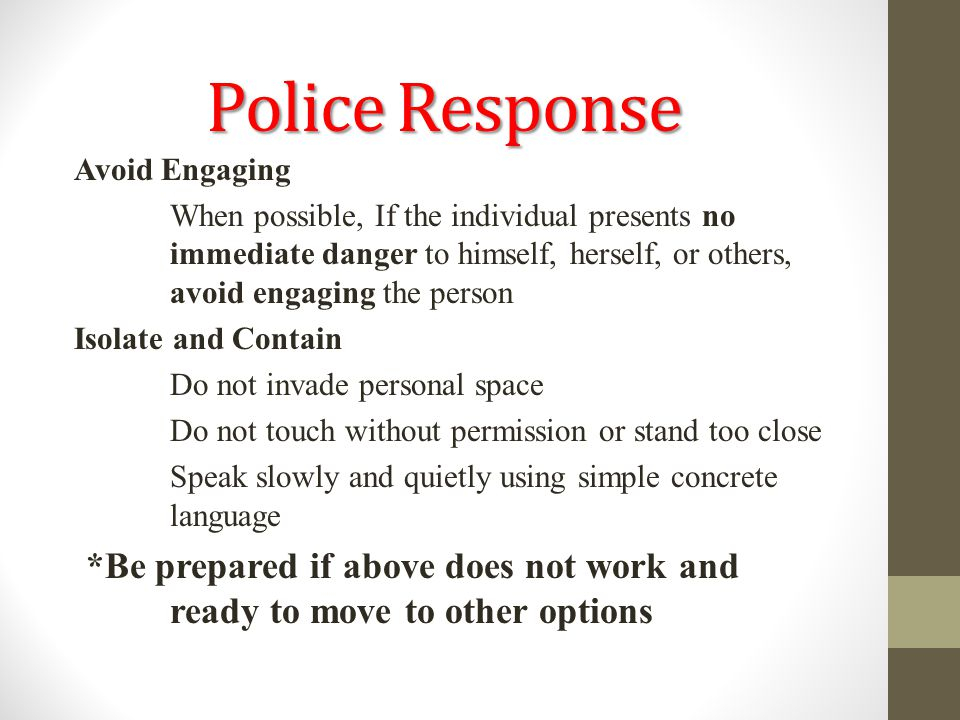 Police Response Avoid Engaging When possible, If the individual presents no immediate danger to himself, herself, or others, avoid engaging the person
