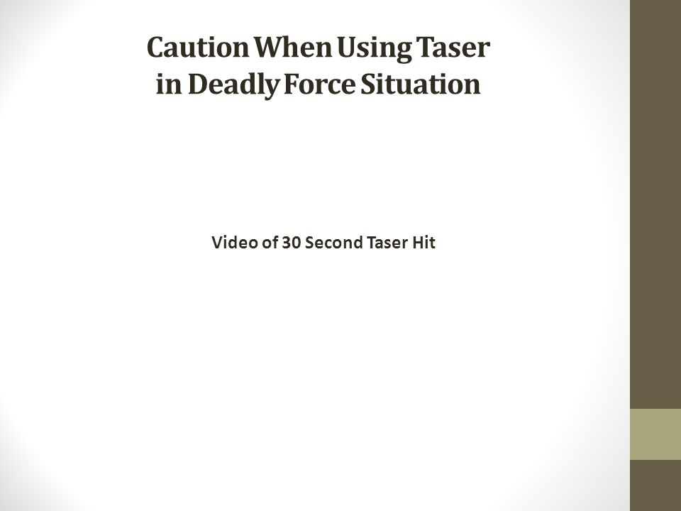 Caution When Using Taser in Deadly Force Situation Video of 30 Second Taser Hit