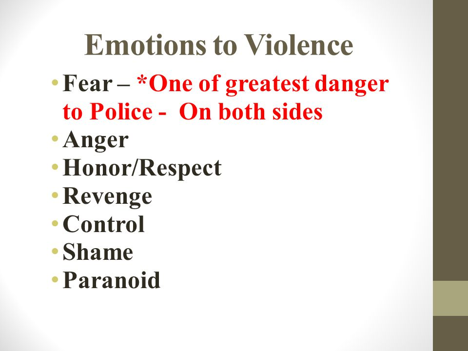 Emotions to Violence Fear – *One of greatest danger to Police - On both sides Anger Honor/Respect Revenge Control Shame Paranoid