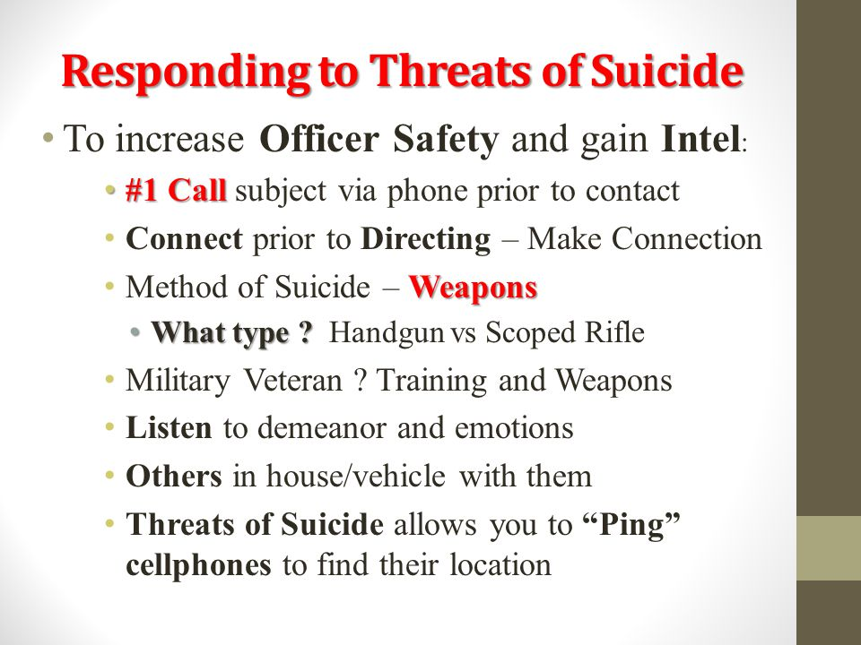 Responding to Threats of Suicide To increase Officer Safety and gain Intel : #1 Call #1 Call subject via phone prior to contact Connect prior to Direc