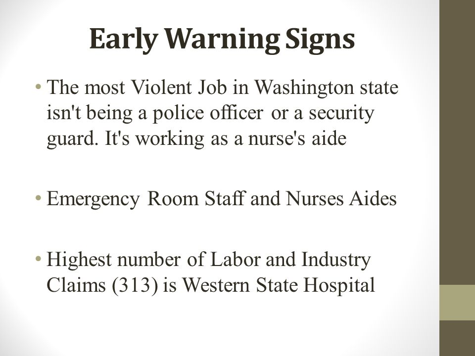 Early Warning Signs The most Violent Job in Washington state isn't being a police officer or a security guard. It's working as a nurse's aide Emergenc
