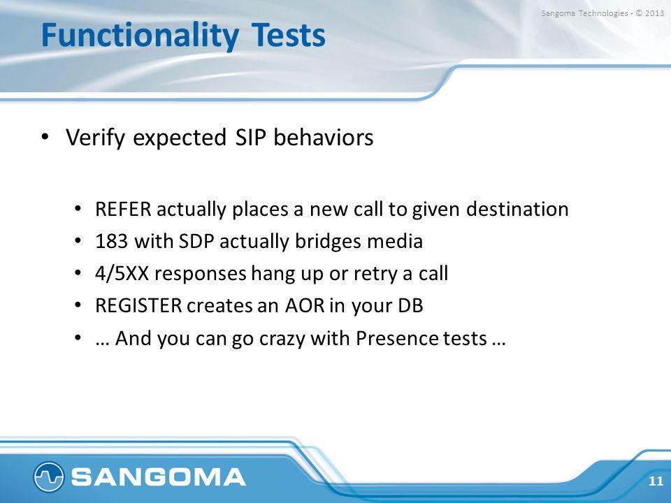 Functionality Tests Verify expected SIP behaviors REFER actually places a new call to given destination 183 with SDP actually bridges media 4/5XX responses hang up or retry a call REGISTER creates an AOR in your DB … And you can go crazy with Presence tests … 11 Sangoma Technologies - © 2013