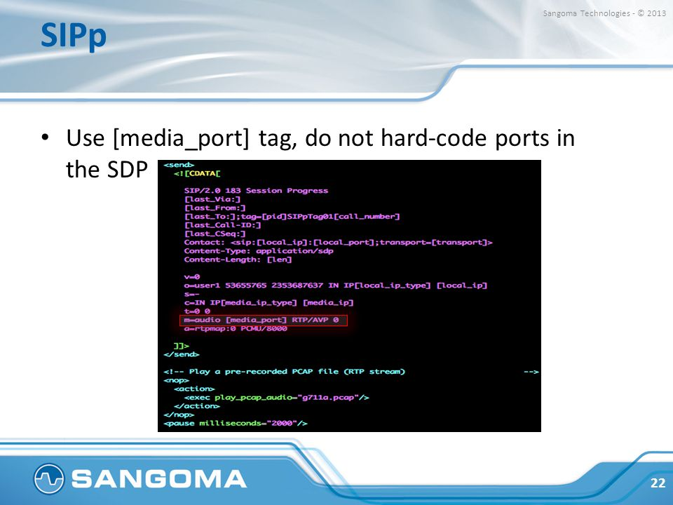 SIPp Use [media_port] tag, do not hard-code ports in the SDP 22 Sangoma Technologies - © 2013
