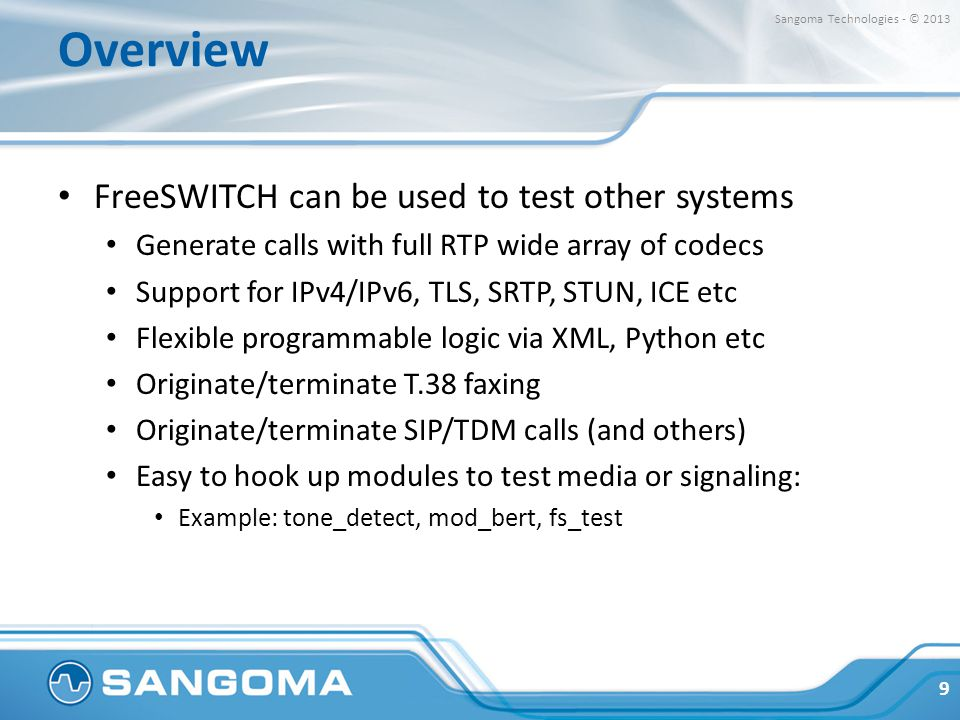 Overview FreeSWITCH can be used to test other systems Generate calls with full RTP wide array of codecs Support for IPv4/IPv6, TLS, SRTP, STUN, ICE etc Flexible programmable logic via XML, Python etc Originate/terminate T.38 faxing Originate/terminate SIP/TDM calls (and others) Easy to hook up modules to test media or signaling: Example: tone_detect, mod_bert, fs_test 9 Sangoma Technologies - © 2013