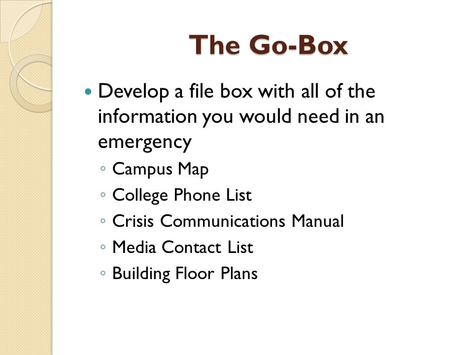 The Go-Box Develop a file box with all of the information you would need in an emergency ◦ Campus Map ◦ College Phone List ◦ Crisis Communications Man