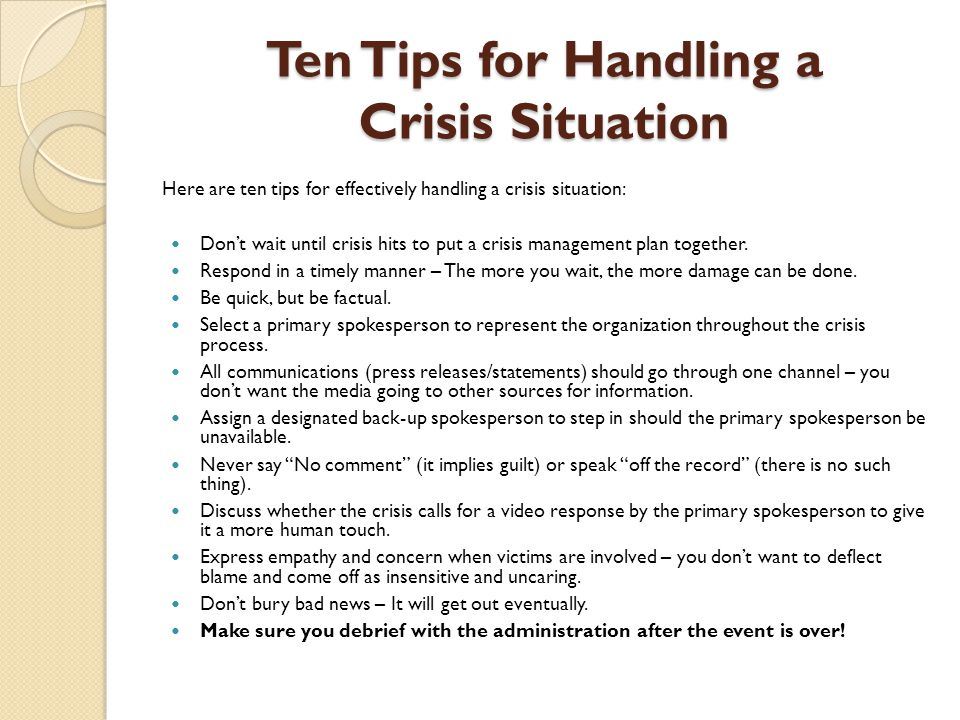 Ten Tips for Handling a Crisis Situation Here are ten tips for effectively handling a crisis situation: Don't wait until crisis hits to put a crisis m