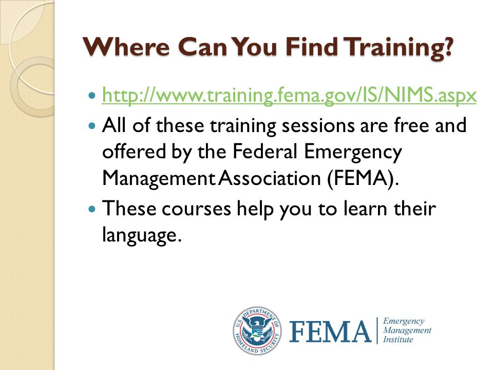 Where Can You Find Training? http://www.training.fema.gov/IS/NIMS.aspx All of these training sessions are free and offered by the Federal Emergency Ma
