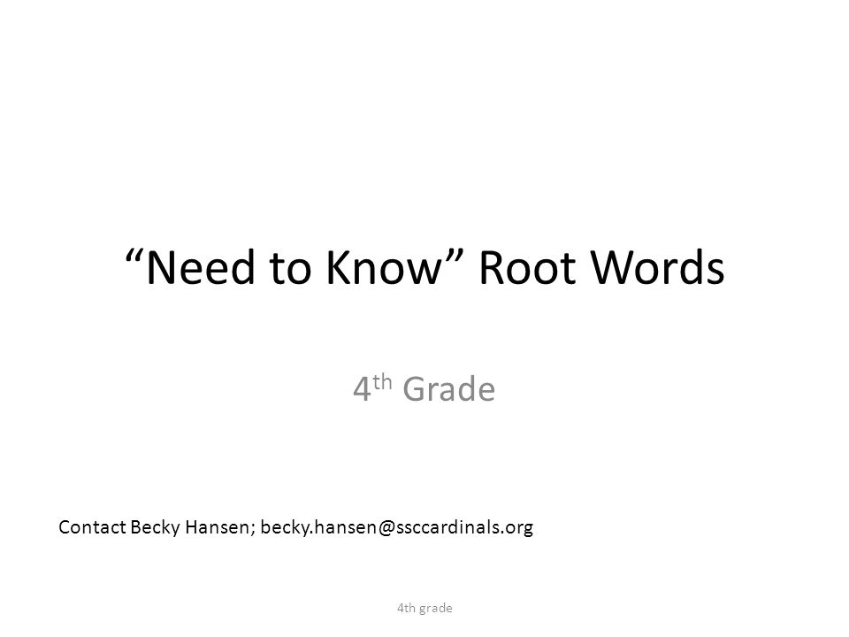 Need to Know Root Words 4 th Grade 4th grade Contact Becky Hansen; becky.hansen@ssccardinals.org