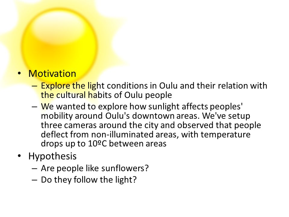 Motivation – Explore the light conditions in Oulu and their relation with the cultural habits of Oulu people – We wanted to explore how sunlight affec
