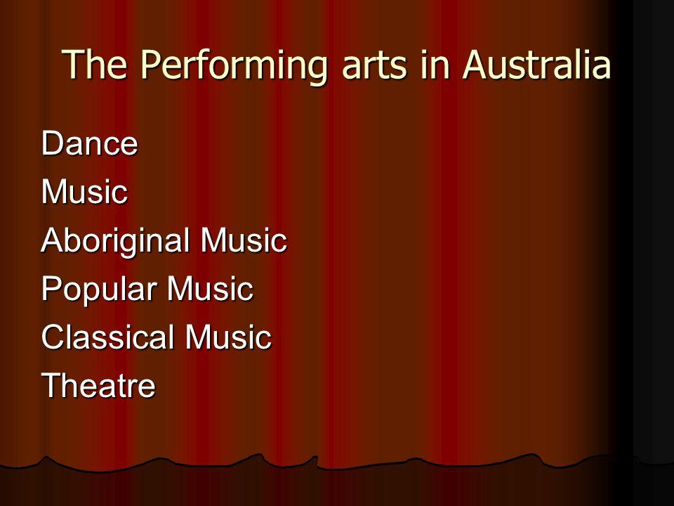 The Performing arts in Australia DanceMusic Aboriginal Music Popular Music Classical Music Theatre