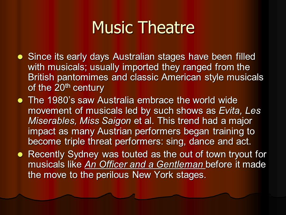 Music Theatre Since its early days Australian stages have been filled with musicals; usually imported they ranged from the British pantomimes and classic American style musicals of the 20 th century Since its early days Australian stages have been filled with musicals; usually imported they ranged from the British pantomimes and classic American style musicals of the 20 th century The 1980's saw Australia embrace the world wide movement of musicals led by such shows as Evita, Les Miserables, Miss Saigon et al.