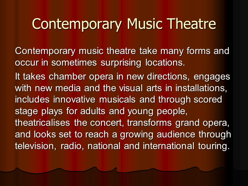 Contemporary Music Theatre Contemporary music theatre take many forms and occur in sometimes surprising locations.