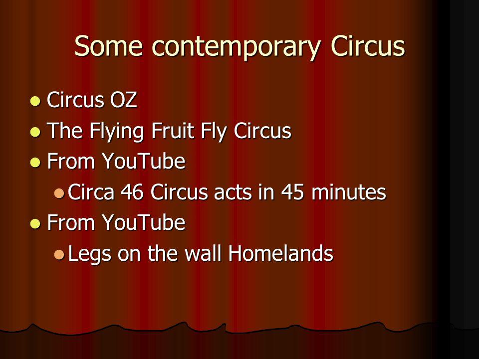 Some contemporary Circus Circus OZ Circus OZ The Flying Fruit Fly Circus The Flying Fruit Fly Circus From YouTube From YouTube Circa 46 Circus acts in 45 minutes Circa 46 Circus acts in 45 minutes From YouTube From YouTube Legs on the wall Homelands Legs on the wall Homelands