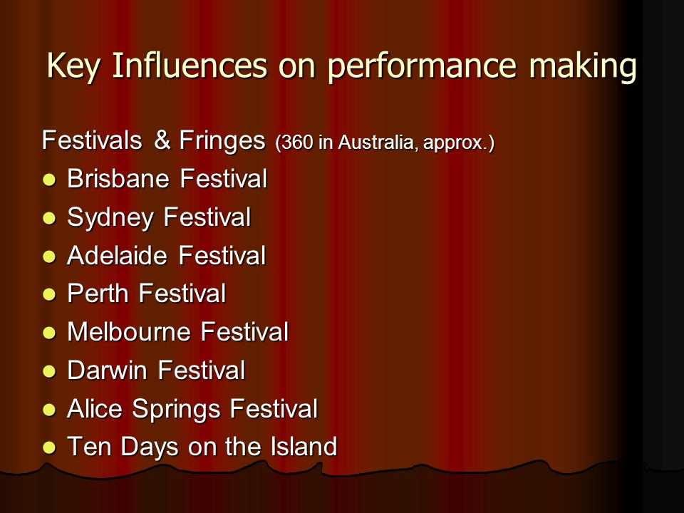Key Influences on performance making Festivals & Fringes (360 in Australia, approx.) Brisbane Festival Brisbane Festival Sydney Festival Sydney Festival Adelaide Festival Adelaide Festival Perth Festival Perth Festival Melbourne Festival Melbourne Festival Darwin Festival Darwin Festival Alice Springs Festival Alice Springs Festival Ten Days on the Island Ten Days on the Island