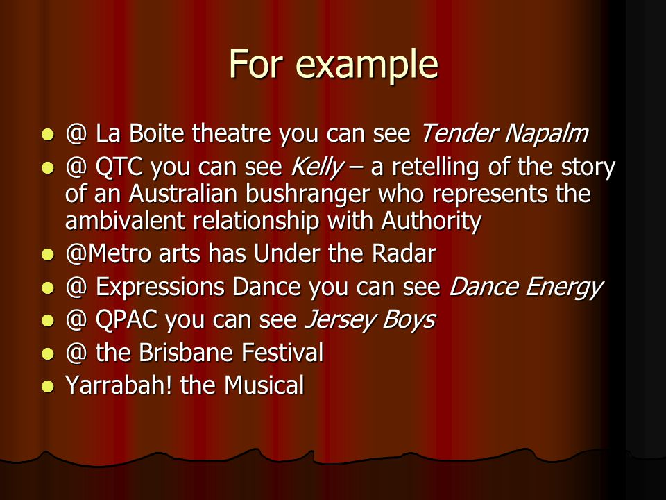 For example @ La Boite theatre you can see Tender Napalm @ La Boite theatre you can see Tender Napalm @ QTC you can see Kelly – a retelling of the story of an Australian bushranger who represents the ambivalent relationship with Authority @ QTC you can see Kelly – a retelling of the story of an Australian bushranger who represents the ambivalent relationship with Authority @Metro arts has Under the Radar @Metro arts has Under the Radar @ Expressions Dance you can see Dance Energy @ Expressions Dance you can see Dance Energy @ QPAC you can see Jersey Boys @ QPAC you can see Jersey Boys @ the Brisbane Festival @ the Brisbane Festival Yarrabah.
