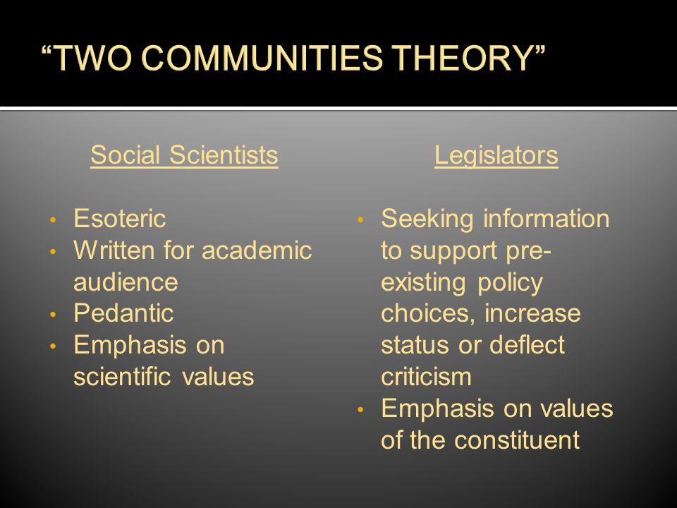 Social Scientists Esoteric Written for academic audience Pedantic Emphasis on scientific values Legislators Seeking information to support pre- existing policy choices, increase status or deflect criticism Emphasis on values of the constituent
