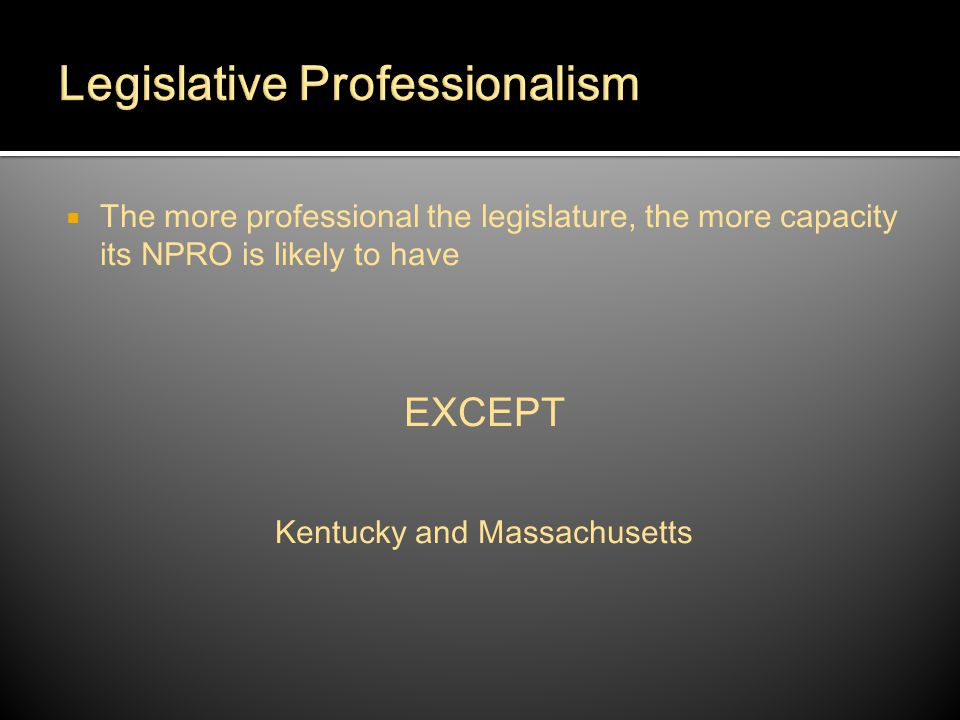  The more professional the legislature, the more capacity its NPRO is likely to have EXCEPT Kentucky and Massachusetts