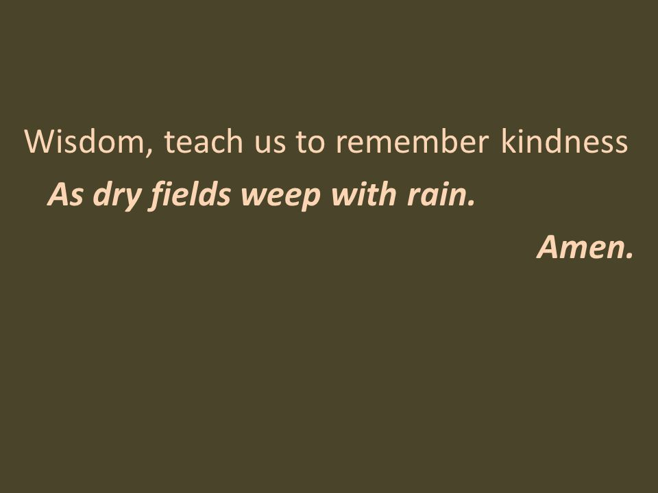 Wisdom, teach us to remember kindness As dry fields weep with rain. Amen.