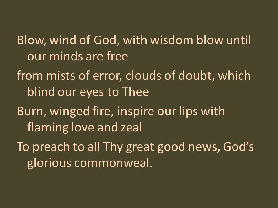 Blow, wind of God, with wisdom blow until our minds are free from mists of error, clouds of doubt, which blind our eyes to Thee Burn, winged fire, inspire our lips with flaming love and zeal To preach to all Thy great good news, God's glorious commonweal.