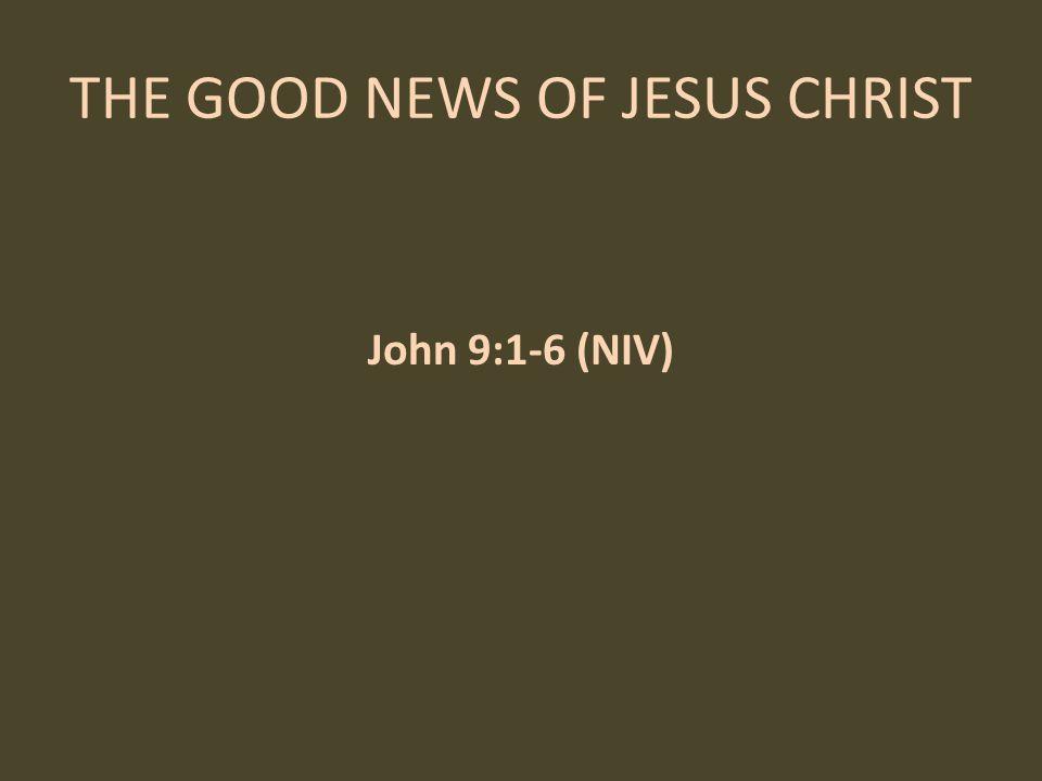 THE GOOD NEWS OF JESUS CHRIST John 9:1-6 (NIV)