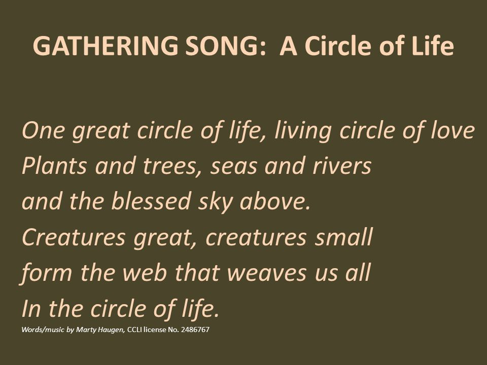 GATHERING SONG: A Circle of Life One great circle of life, living circle of love Plants and trees, seas and rivers and the blessed sky above.
