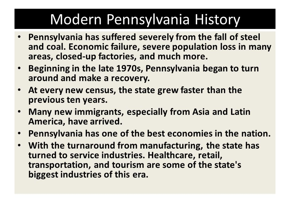 Modern Pennsylvania History Pennsylvania has suffered severely from the fall of steel and coal. Economic failure, severe population loss in many areas