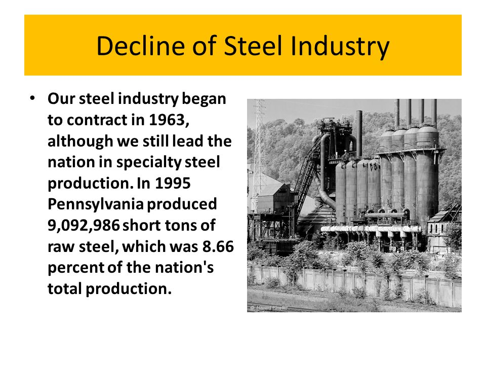 Decline of Steel Industry Our steel industry began to contract in 1963, although we still lead the nation in specialty steel production. In 1995 Penns