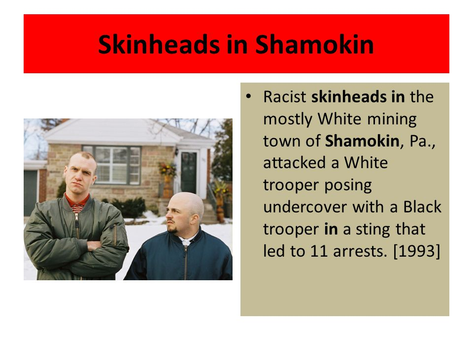 Skinheads in Shamokin Racist skinheads in the mostly White mining town of Shamokin, Pa., attacked a White trooper posing undercover with a Black troop