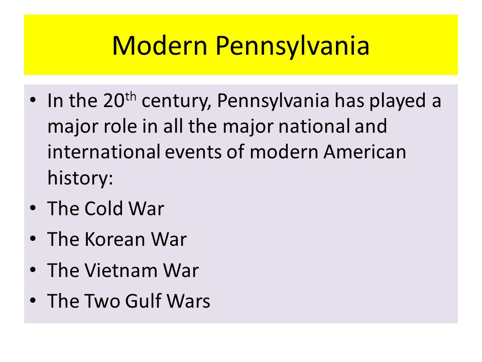 Modern Pennsylvania In the 20 th century, Pennsylvania has played a major role in all the major national and international events of modern American h