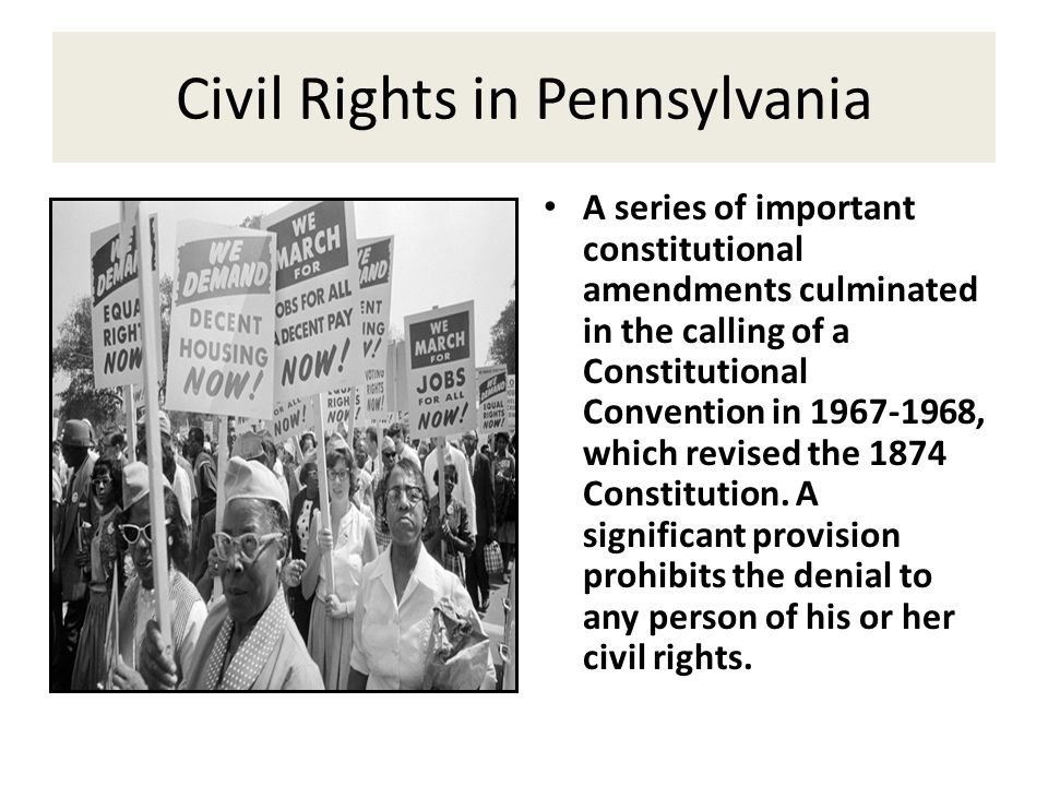 Civil Rights in Pennsylvania A series of important constitutional amendments culminated in the calling of a Constitutional Convention in 1967-1968, wh