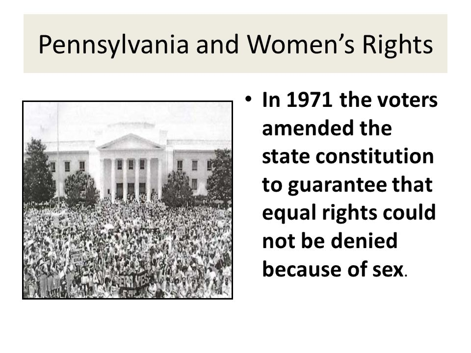 Pennsylvania and Women's Rights In 1971 the voters amended the state constitution to guarantee that equal rights could not be denied because of sex.