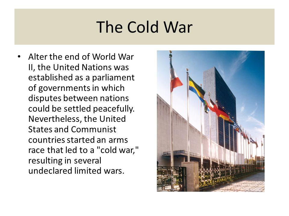 The Cold War Alter the end of World War II, the United Nations was established as a parliament of governments in which disputes between nations could