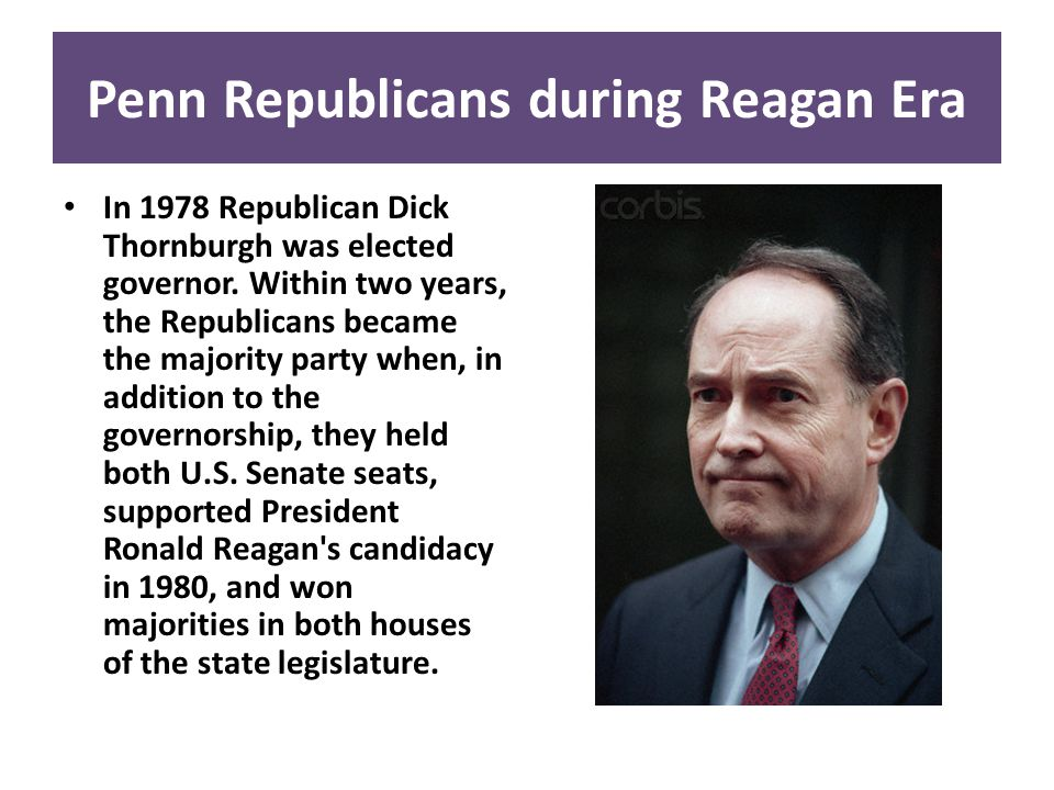 Penn Republicans during Reagan Era In 1978 Republican Dick Thornburgh was elected governor. Within two years, the Republicans became the majority part