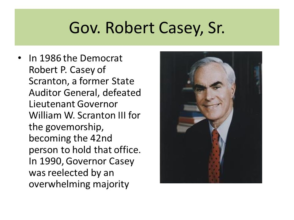 Gov. Robert Casey, Sr. In 1986 the Democrat Robert P. Casey of Scranton, a former State Auditor General, defeated Lieutenant Governor William W. Scran