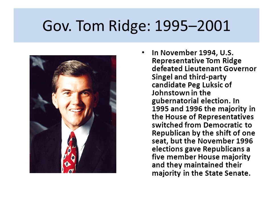 Gov. Tom Ridge: 1995–2001 In November 1994, U.S. Representative Tom Ridge defeated Lieutenant Governor Singel and third-party candidate Peg Luksic of