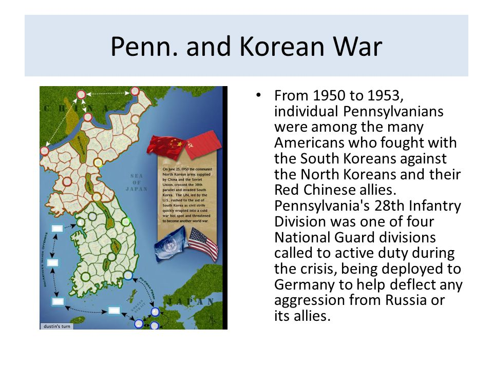 Penn. and Korean War From 1950 to 1953, individual Pennsylvanians were among the many Americans who fought with the South Koreans against the North Ko