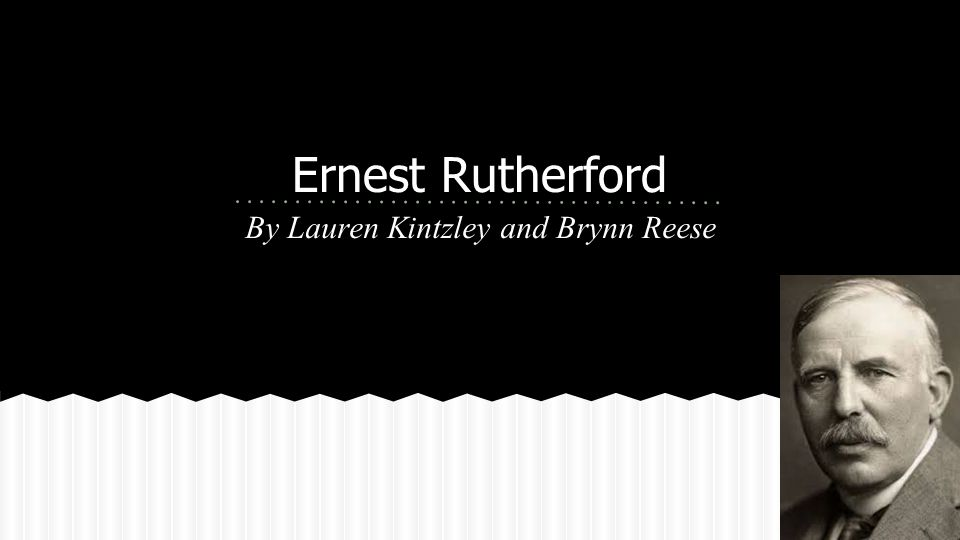 Ernest Rutherford By Lauren Kintzley and Brynn Reese