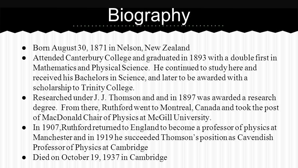 ● Born August 30, 1871 in Nelson, New Zealand ● Attended Canterbury College and graduated in 1893 with a double first in Mathematics and Physical Science.