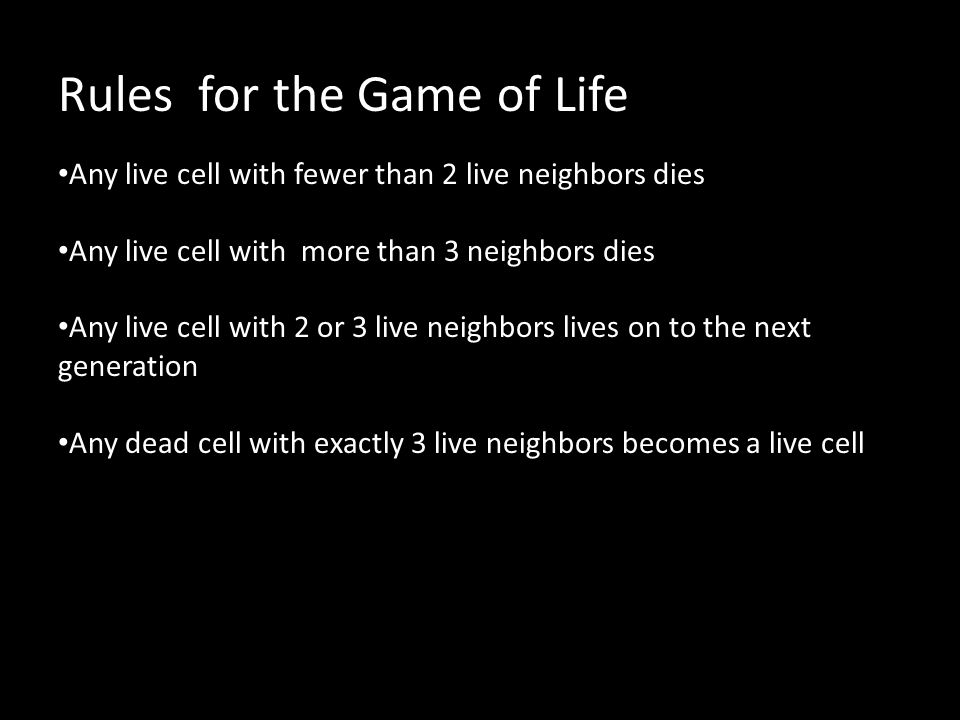 Rules for the Game of Life Any live cell with fewer than 2 live neighbors dies Any live cell with more than 3 neighbors dies Any live cell with 2 or 3 live neighbors lives on to the next generation Any dead cell with exactly 3 live neighbors becomes a live cell