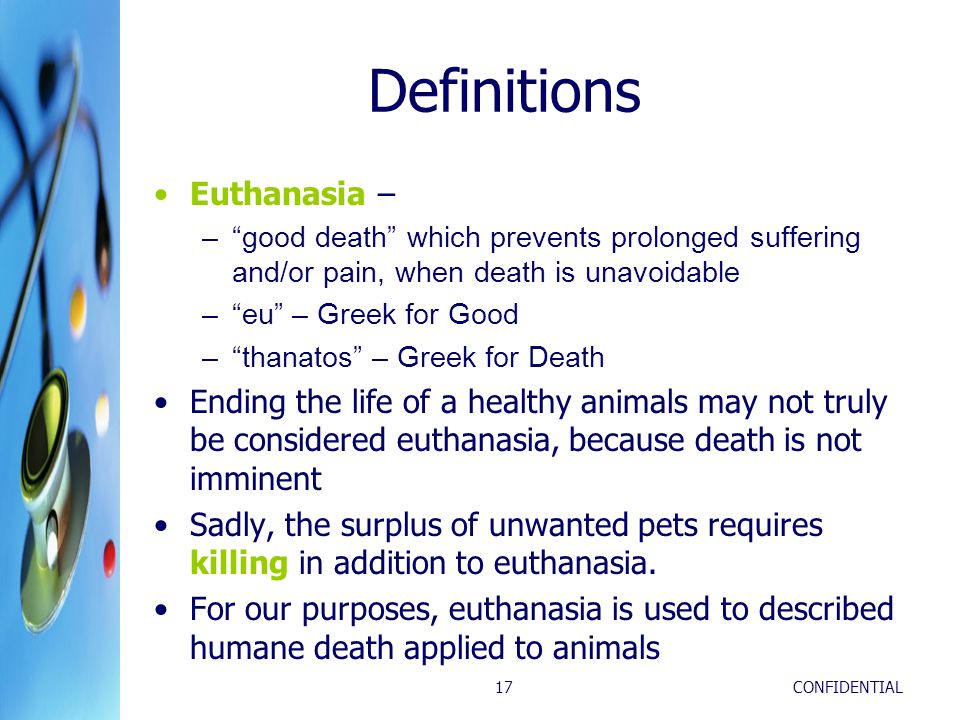 CONFIDENTIAL17 Definitions Euthanasia – – good death which prevents prolonged suffering and/or pain, when death is unavoidable – eu – Greek for Good – thanatos – Greek for Death Ending the life of a healthy animals may not truly be considered euthanasia, because death is not imminent Sadly, the surplus of unwanted pets requires killing in addition to euthanasia.