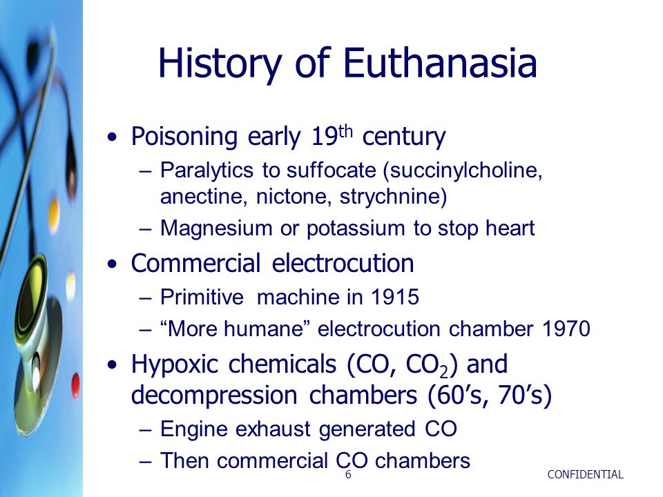 CONFIDENTIAL6 History of Euthanasia Poisoning early 19 th century –Paralytics to suffocate (succinylcholine, anectine, nictone, strychnine) –Magnesium or potassium to stop heart Commercial electrocution –Primitive machine in 1915 – More humane electrocution chamber 1970 Hypoxic chemicals (CO, CO 2 ) and decompression chambers (60's, 70's) –Engine exhaust generated CO –Then commercial CO chambers
