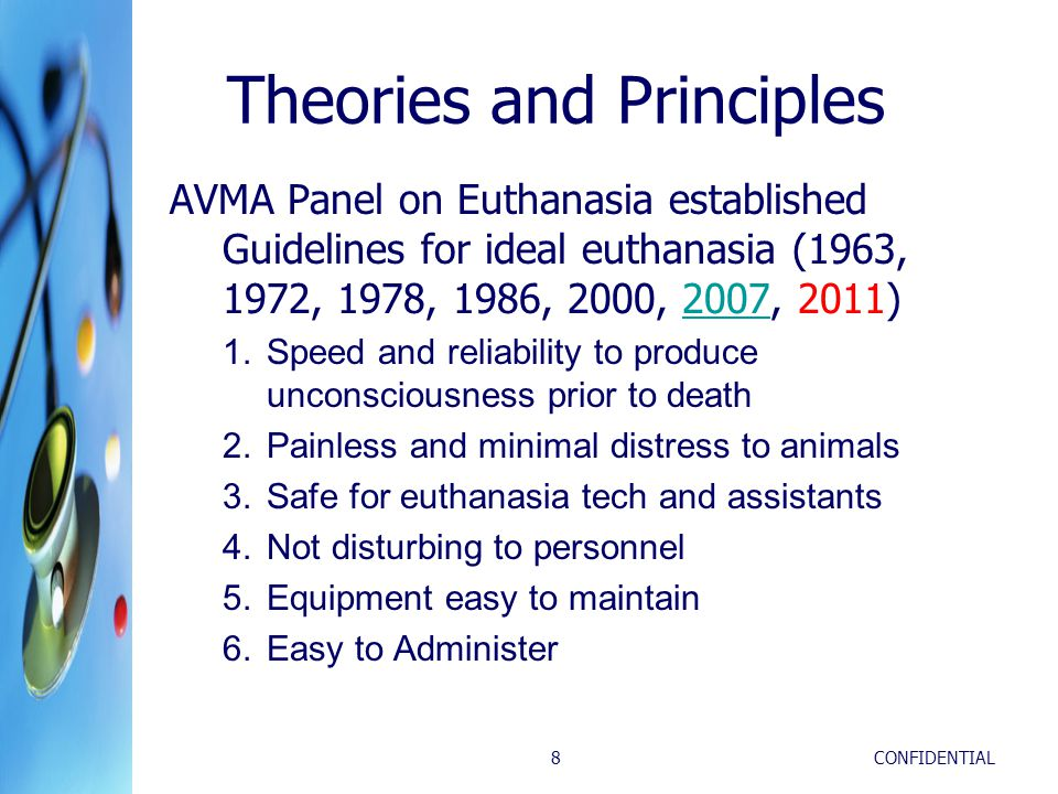 CONFIDENTIAL8 Theories and Principles AVMA Panel on Euthanasia established Guidelines for ideal euthanasia (1963, 1972, 1978, 1986, 2000, 2007, 2011)2007 1.Speed and reliability to produce unconsciousness prior to death 2.Painless and minimal distress to animals 3.Safe for euthanasia tech and assistants 4.Not disturbing to personnel 5.Equipment easy to maintain 6.Easy to Administer