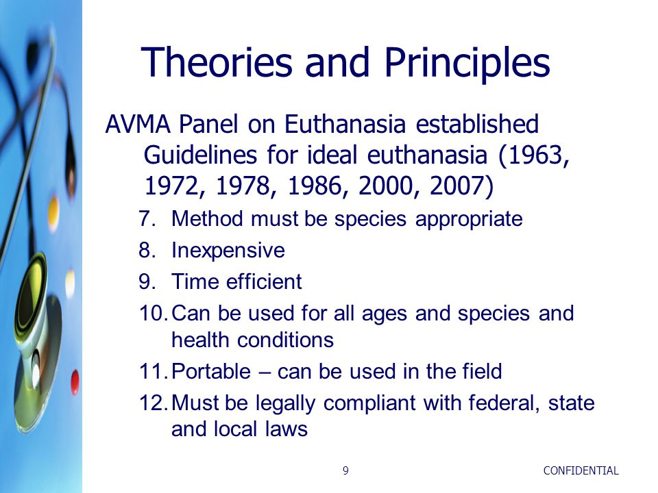 CONFIDENTIAL9 Theories and Principles AVMA Panel on Euthanasia established Guidelines for ideal euthanasia (1963, 1972, 1978, 1986, 2000, 2007) 7.Method must be species appropriate 8.Inexpensive 9.Time efficient 10.Can be used for all ages and species and health conditions 11.Portable – can be used in the field 12.Must be legally compliant with federal, state and local laws