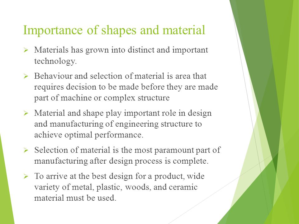  Specific material properties that influence choice of material in design and manufacture of engineering structure are; Strength Ductility Resistance to fracture Fatigue and Corrosion  Every mechanical engineer focusses on the properties of material and their effect on design, fabrication, quality, and performance.