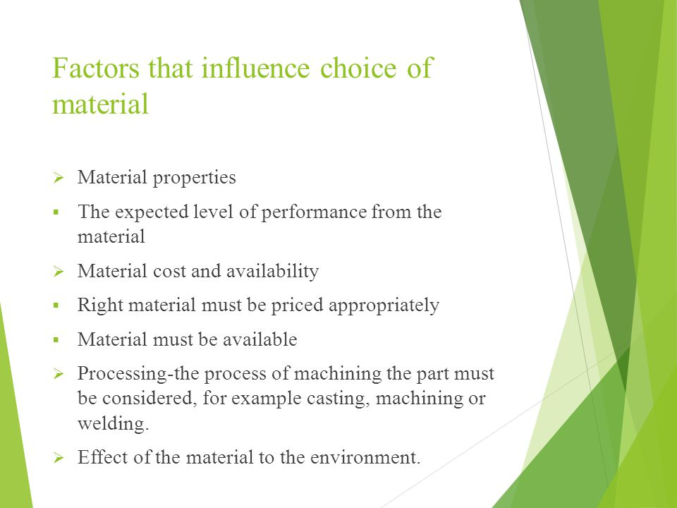 Factors that influence choice of material  Material properties  The expected level of performance from the material  Material cost and availability  Right material must be priced appropriately  Material must be available  Processing-the process of machining the part must be considered, for example casting, machining or welding.