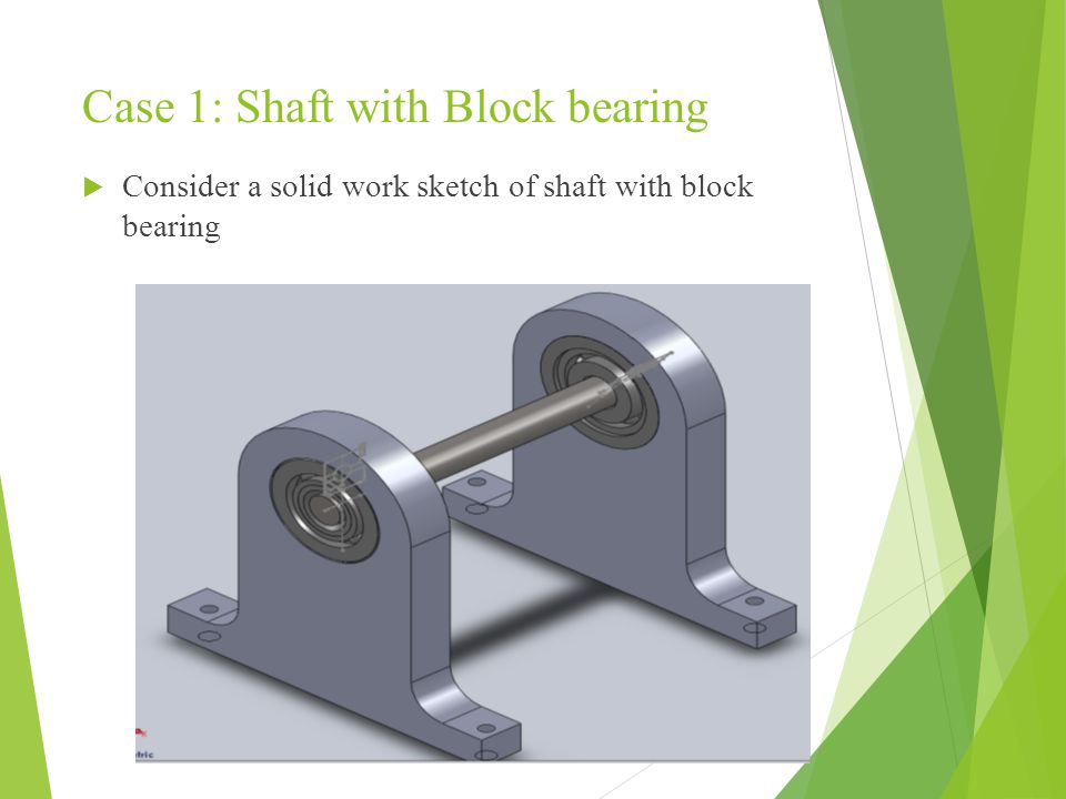 Case 1: Shaft with Block bearing  Consider a solid work sketch of shaft with block bearing