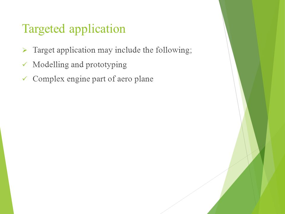 Targeted application  Target application may include the following; Modelling and prototyping Complex engine part of aero plane